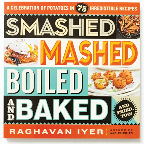Smashed, Mashed, Boiled, and Baked cookbook by Raghavan Iyer